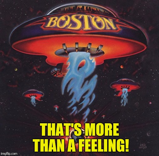 THAT'S MORE THAN A FEELING! | made w/ Imgflip meme maker