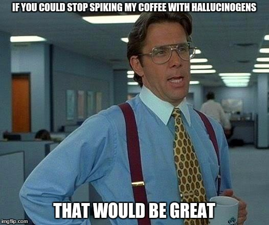 office trip | IF YOU COULD STOP SPIKING MY COFFEE WITH HALLUCINOGENS THAT WOULD BE GREAT | image tagged in memes,that would be great | made w/ Imgflip meme maker