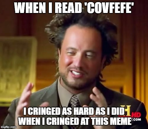 Ancient Aliens Meme | WHEN I READ 'COVFEFE' I CRINGED AS HARD AS I DID WHEN I CRINGED AT THIS MEME | image tagged in memes,ancient aliens | made w/ Imgflip meme maker