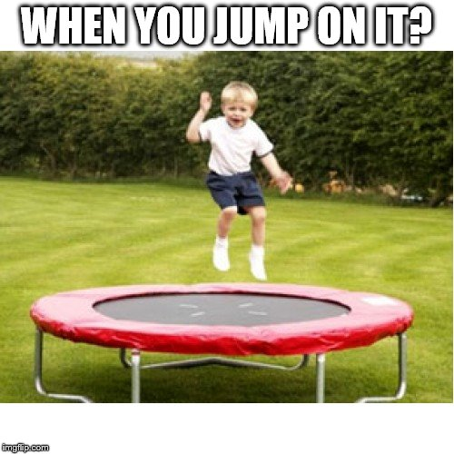 WHEN YOU JUMP ON IT? | made w/ Imgflip meme maker