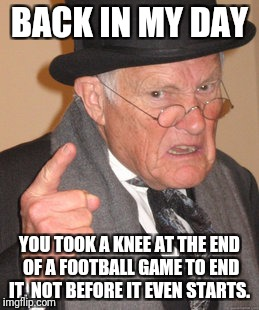 Football today  | BACK IN MY DAY YOU TOOK A KNEE AT THE END OF A FOOTBALL GAME TO END IT, NOT BEFORE IT EVEN STARTS. | image tagged in memes,back in my day,protest,football,nfl | made w/ Imgflip meme maker