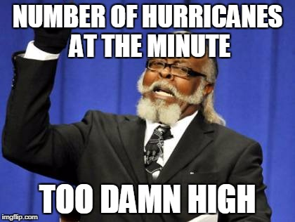 Too Damn High | NUMBER OF HURRICANES AT THE MINUTE TOO DAMN HIGH | image tagged in memes,too damn high,funny,news,hurricanes,2017 | made w/ Imgflip meme maker