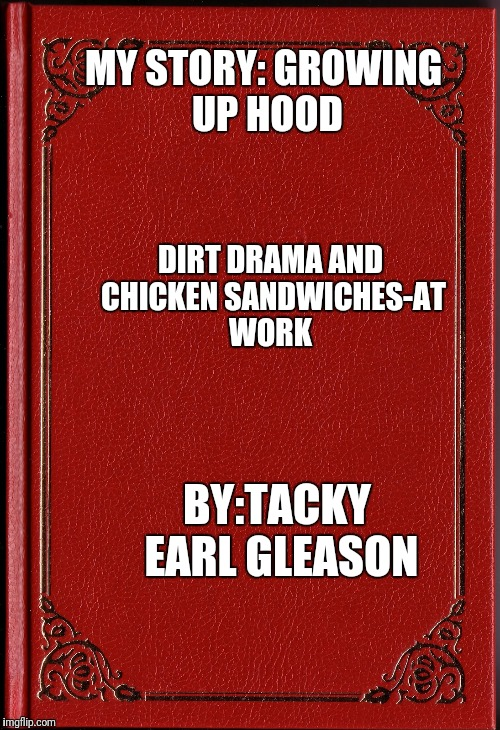 blank book | MY STORY: GROWING UP HOOD DIRT DRAMA AND CHICKEN SANDWICHES-AT WORK BY:TACKY EARL GLEASON | image tagged in blank book | made w/ Imgflip meme maker