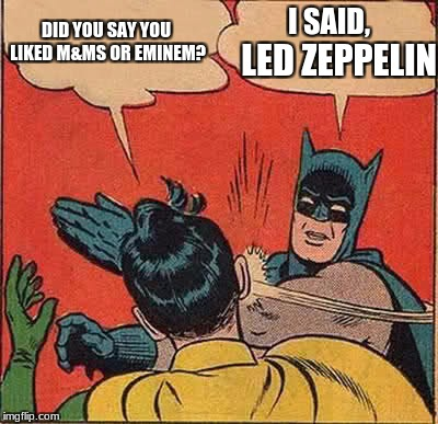 Slap Stick | DID YOU SAY YOU LIKED M&MS OR EMINEM? I SAID, LED ZEPPELIN | image tagged in memes,batman slapping robin | made w/ Imgflip meme maker