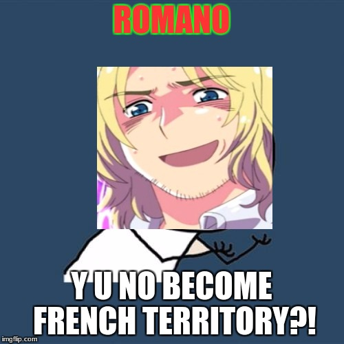 Y U No Meme | ROMANO Y U NO BECOME FRENCH TERRITORY?! | image tagged in memes,y u no | made w/ Imgflip meme maker