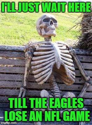 Waiting Skeleton Meme | I'LL JUST WAIT HERE TILL THE EAGLES LOSE AN NFL GAME | image tagged in memes,waiting skeleton | made w/ Imgflip meme maker