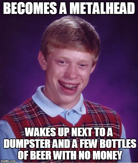 And on top of that,he doesn't remember the show he attended | BECOMES A METALHEAD WAKES UP NEXT TO A DUMPSTER AND A FEW BOTTLES OF BEER WITH NO MONEY | image tagged in memes,bad luck brian,thrash metal,beer,no money,powermetalhead | made w/ Imgflip meme maker