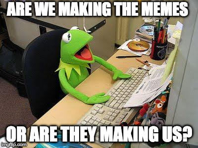 Which meme are you? | ARE WE MAKING THE MEMES OR ARE THEY MAKING US? | image tagged in internet,philosoraptor,memes,live long enough,first day on the internet kid | made w/ Imgflip meme maker