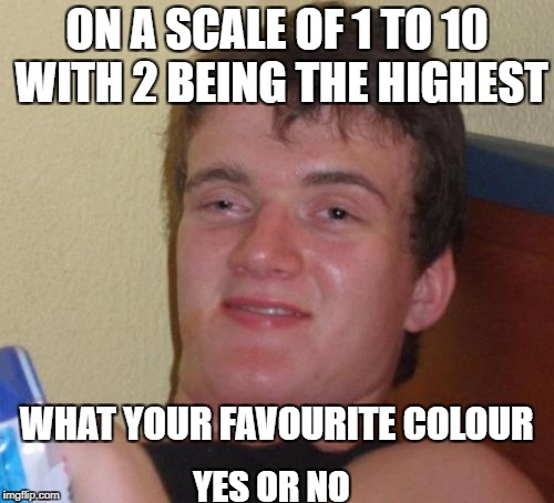 10 Guy Meme | ON A SCALE OF 1 TO 10 WITH 2 BEING THE HIGHEST WHAT YOUR FAVOURITE COLOUR YES OR NO | image tagged in memes,10 guy | made w/ Imgflip meme maker