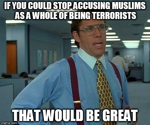 That Would Be Great Meme | IF YOU COULD STOP ACCUSING MUSLIMS AS A WHOLE OF BEING TERRORISTS THAT WOULD BE GREAT | image tagged in memes,that would be great,anti-islamophobia,anti-stupidity | made w/ Imgflip meme maker