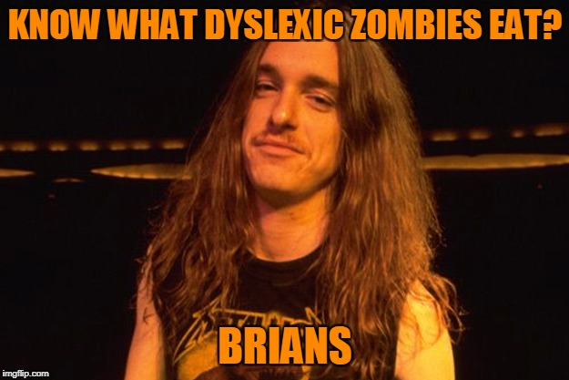 KNOW WHAT DYSLEXIC ZOMBIES EAT? BRIANS | made w/ Imgflip meme maker