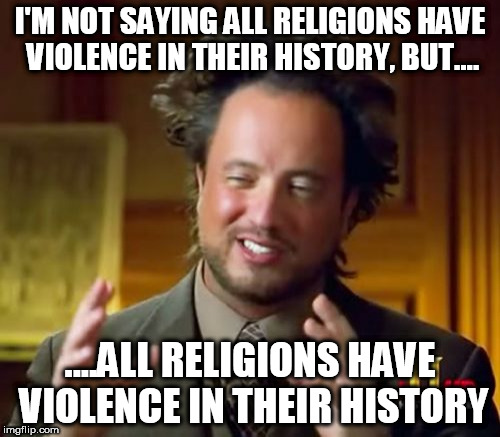 Ancient Aliens Meme | I'M NOT SAYING ALL RELIGIONS HAVE VIOLENCE IN THEIR HISTORY, BUT.... ....ALL RELIGIONS HAVE VIOLENCE IN THEIR HISTORY | image tagged in memes,ancient aliens,anti-religion,violence | made w/ Imgflip meme maker