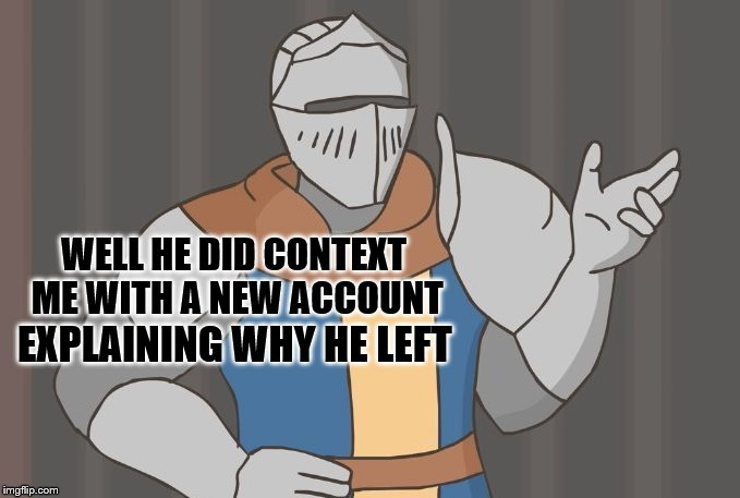 WELL HE DID CONTEXT ME WITH A NEW ACCOUNT EXPLAINING WHY HE LEFT | made w/ Imgflip meme maker