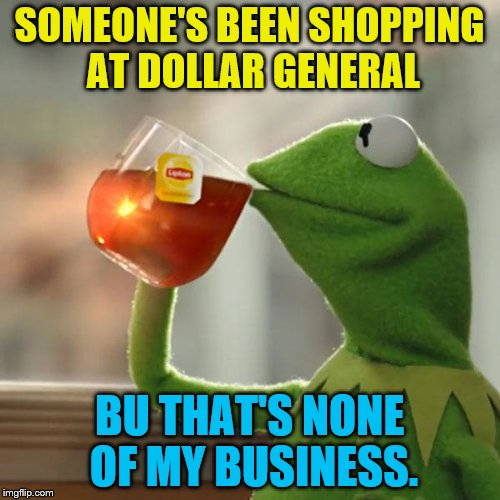 But Thats None Of My Business Meme | SOMEONE'S BEEN SHOPPING AT DOLLAR GENERAL BU THAT'S NONE OF MY BUSINESS. | image tagged in memes,but thats none of my business,kermit the frog | made w/ Imgflip meme maker
