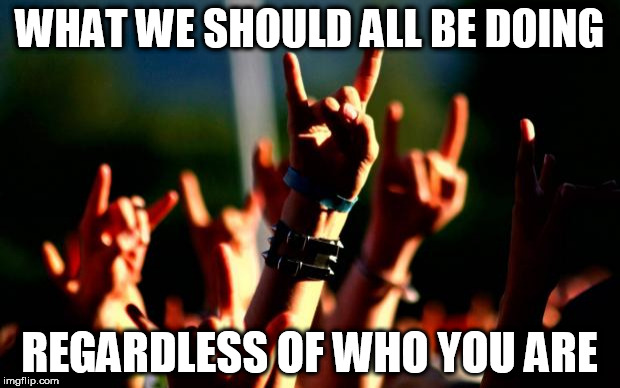 Metal concert | WHAT WE SHOULD ALL BE DOING REGARDLESS OF WHO YOU ARE | image tagged in meme,memes,metal concert,unity | made w/ Imgflip meme maker