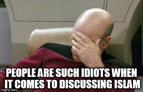 Captain Picard Facepalm | PEOPLE ARE SUCH IDIOTS WHEN IT COMES TO DISCUSSING ISLAM | image tagged in memes,captain picard facepalm,discussion,anti-islamophobia | made w/ Imgflip meme maker