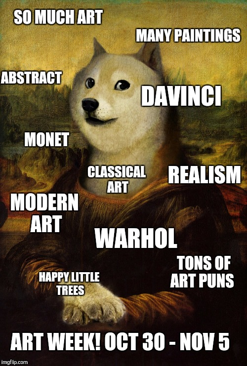 Art Week starts tomorrow! Art Week, Oct 30-Nov 5, a JBmemegeek and Sir_Unknown event | SO MUCH ART MANY PAINTINGS DAVINCI ABSTRACT REALISM MONET MODERN ART TONS OF ART PUNS CLASSICAL ART WARHOL HAPPY LITTLE TREES ART WEEK! OCT  | image tagged in art week,jbmemegeek,sir_unknown,doge,mona lisa | made w/ Imgflip meme maker