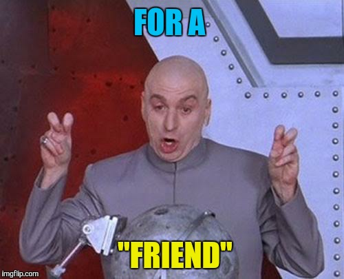 "Dr Evil Laser Meme | FOR A ""FRIEND"" 