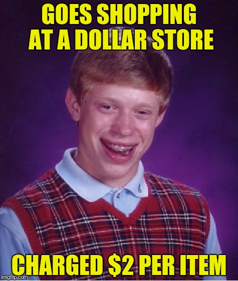 Asks for a price check, gets checked and has to spend two minutes in the penalty box for embellishment  | GOES SHOPPING AT A DOLLAR STORE CHARGED $2 PER ITEM | image tagged in memes,bad luck brian,dollar store | made w/ Imgflip meme maker