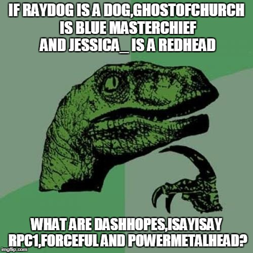 Once again,Rust in Peace,ghostofchurch https://www.youtube.com/watch?v=y60Mo_Nmydg A song for you :( | IF RAYDOG IS A DOG,GHOSTOFCHURCH IS BLUE MASTERCHIEF AND JESSICA_ IS A REDHEAD WHAT ARE DASHHOPES,ISAYISAY RPC1,FORCEFUL AND POWERMETALHEAD? | image tagged in memes,philosoraptor,raydog,ghostofchurch,powermetalhead,imgflip | made w/ Imgflip meme maker