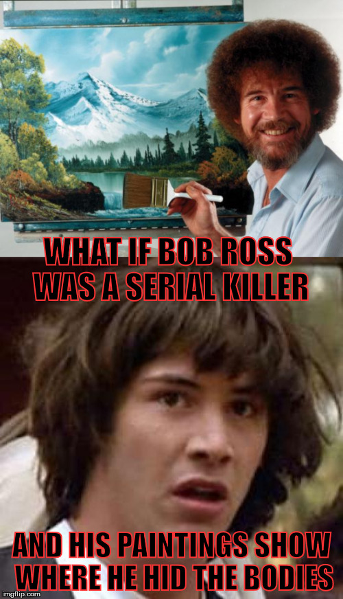 Bob's Dark Past | WHAT IF BOB ROSS WAS A SERIAL KILLER AND HIS PAINTINGS SHOW WHERE HE HID THE BODIES | image tagged in memes,what if,bob ross,conspiracy keanu | made w/ Imgflip meme maker