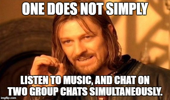 One Does Not Simply Meme | ONE DOES NOT SIMPLY LISTEN TO MUSIC, AND CHAT ON TWO GROUP CHATS SIMULTANEOUSLY. | image tagged in memes,one does not simply | made w/ Imgflip meme maker