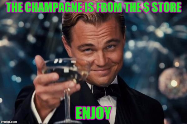 cheap toast | THE CHAMPAGNE IS FROM THE $ STORE ENJOY | image tagged in memes,leonardo dicaprio cheers | made w/ Imgflip meme maker