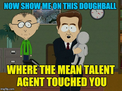 NOW SHOW ME ON THIS DOUGHBALL WHERE THE MEAN TALENT AGENT TOUCHED YOU | made w/ Imgflip meme maker