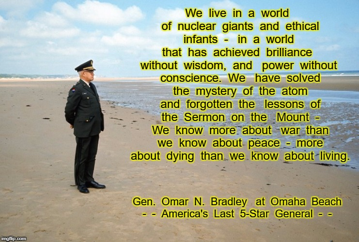 We  live  in  a  world  of  nuclear  giants  and  ethical  infants  -   in  a  world  that  has  achieved  brilliance  without  wisdom,  and | image tagged in gen omar bradley,omaha beach,normandy 1969 | made w/ Imgflip meme maker