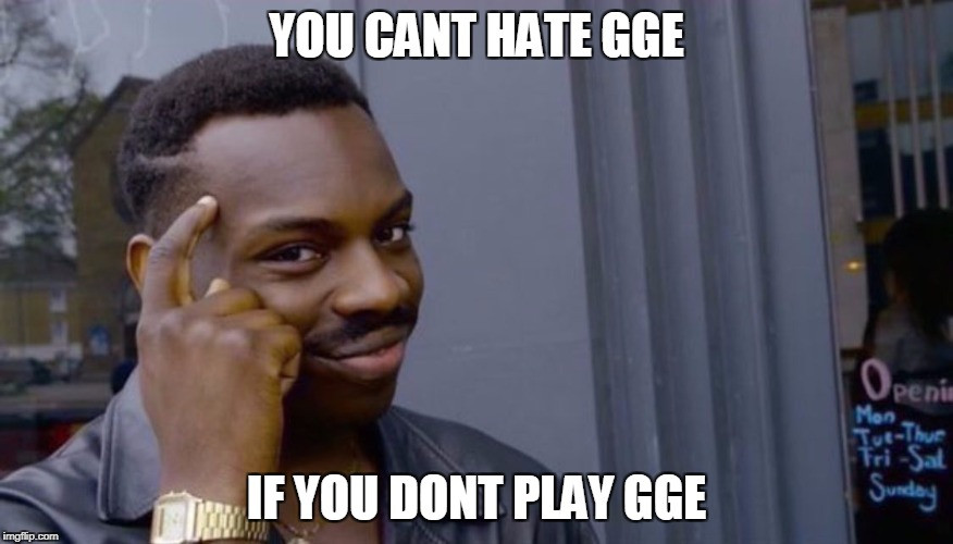 YOU CANT HATE GGE IF YOU DONT PLAY GGE  image tagged in cant blank if you dont blank  made w Imgflip meme maker