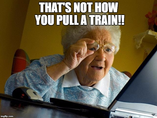 Grandma Finds The Internet Meme | THAT'S NOT HOW YOU PULL A TRAIN!! | image tagged in memes,grandma finds the internet | made w/ Imgflip meme maker