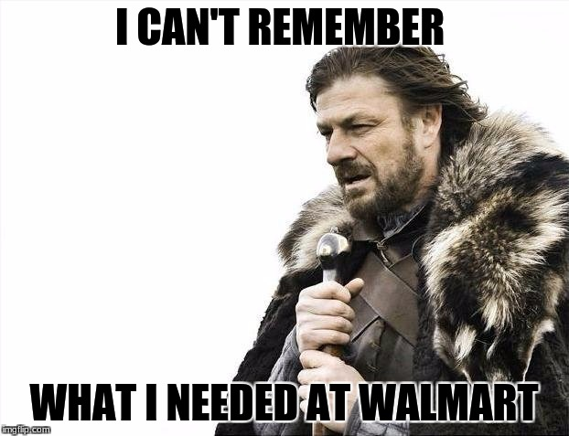 forgetful | I CAN'T REMEMBER WHAT I NEEDED AT WALMART | image tagged in memes,brace yourselves x is coming | made w/ Imgflip meme maker