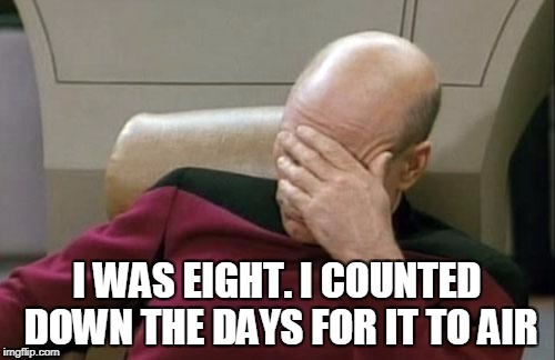 Captain Picard Facepalm Meme | I WAS EIGHT. I COUNTED DOWN THE DAYS FOR IT TO AIR | image tagged in memes,captain picard facepalm | made w/ Imgflip meme maker