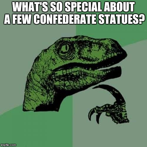 What makes these Confederate statues so special? | WHAT'S SO SPECIAL ABOUT A FEW CONFEDERATE STATUES? | image tagged in memes,philosoraptor,confederate statues | made w/ Imgflip meme maker