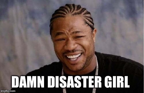 Yo Dawg Heard You Meme | DAMN DISASTER GIRL | image tagged in memes,yo dawg heard you | made w/ Imgflip meme maker
