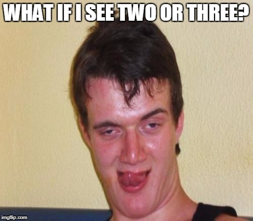 WHAT IF I SEE TWO OR THREE? | made w/ Imgflip meme maker