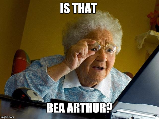 Grandma Finds The Internet Meme | IS THAT BEA ARTHUR? | image tagged in memes,grandma finds the internet | made w/ Imgflip meme maker