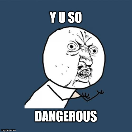 Y U No Meme | Y U SO DANGEROUS | image tagged in memes,y u no | made w/ Imgflip meme maker