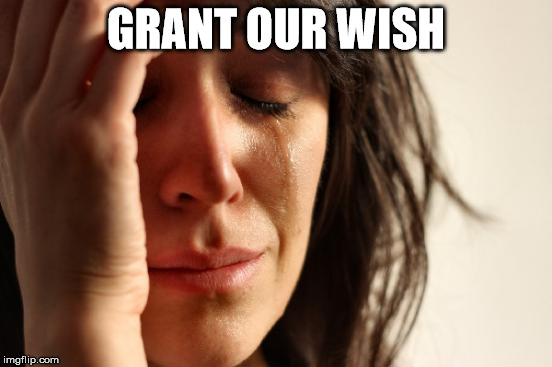 First World Problems Meme | GRANT OUR WISH | image tagged in memes,first world problems | made w/ Imgflip meme maker
