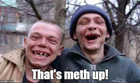 That's meth up! | made w/ Imgflip meme maker