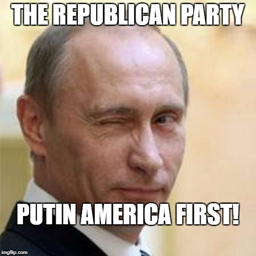 Putin Winking | THE REPUBLICAN PARTY PUTIN AMERICA FIRST! | image tagged in putin winking | made w/ Imgflip meme maker