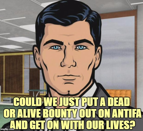Archer Meme | COULD WE JUST PUT A DEAD OR ALIVE BOUNTY OUT ON ANTIFA AND GET ON WITH OUR LIVES? | image tagged in memes,archer | made w/ Imgflip meme maker