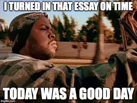 Today Was A Good Day | I TURNED IN THAT ESSAY ON TIME TODAY WAS A GOOD DAY | image tagged in memes,today was a good day | made w/ Imgflip meme maker