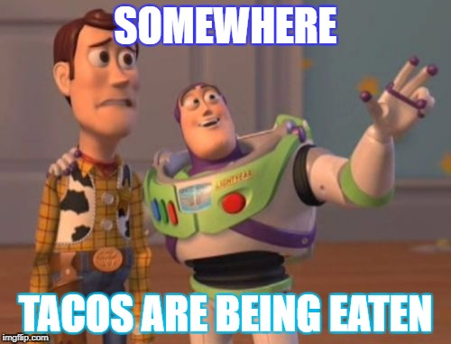 X, X Everywhere Meme | SOMEWHERE TACOS ARE BEING EATEN | image tagged in memes,x,x everywhere,x x everywhere | made w/ Imgflip meme maker