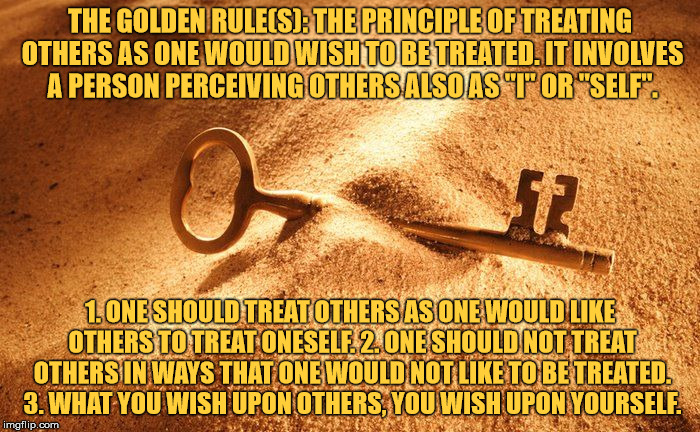 "The Golden Rule | THE GOLDEN RULE(S): THE PRINCIPLE OF TREATING OTHERS AS ONE WOULD WISH TO BE TREATED. IT INVOLVES A PERSON PERCEIVING OTHERS ALSO AS ""I"" OR  