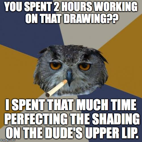 Art Student Owl | YOU SPENT 2 HOURS WORKING ON THAT DRAWING?? I SPENT THAT MUCH TIME PERFECTING THE SHADING ON THE DUDE'S UPPER LIP. | image tagged in memes,art student owl | made w/ Imgflip meme maker