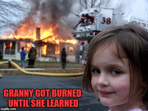 Disaster Girl Meme | GRANNY GOT BURNED UNTIL SHE LEARNED | image tagged in memes,disaster girl | made w/ Imgflip meme maker
