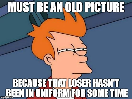 Futurama Fry Meme | MUST BE AN OLD PICTURE BECAUSE THAT LOSER HASN'T BEEN IN UNIFORM FOR SOME TIME | image tagged in memes,futurama fry | made w/ Imgflip meme maker
