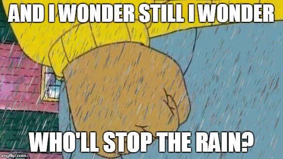 When you are standing outside your house and today is sunday | AND I WONDER STILL I WONDER WHO'LL STOP THE RAIN? | image tagged in meme,arthur fist,angry,rain,song lyrics | made w/ Imgflip meme maker