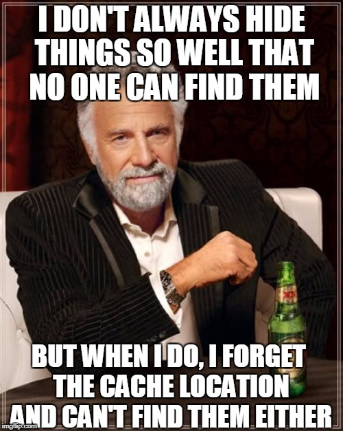 The Most Interesting Man In The World Meme | I DON'T ALWAYS HIDE THINGS SO WELL THAT NO ONE CAN FIND THEM BUT WHEN I DO, I FORGET THE CACHE LOCATION AND CAN'T FIND THEM EITHER | image tagged in memes,the most interesting man in the world | made w/ Imgflip meme maker